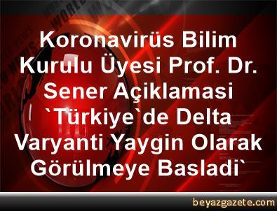 Koronavirüs Bilim Kurulu Üyesi Prof. Dr. Sener Açiklamasi 'Türkiye'de Delta Varyanti Yaygin Olarak Görülmeye Basladi'