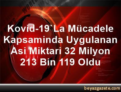 Kovid-19'La Mücadele Kapsaminda Uygulanan Asi Miktari 32 Milyon 213 Bin 119 Oldu