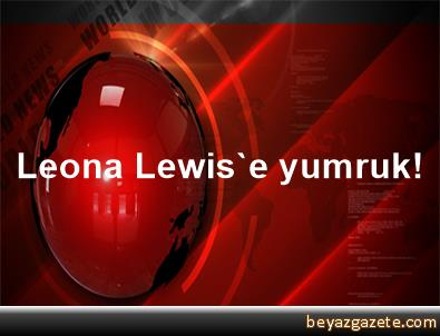 Leona Lewis'e yumruk!