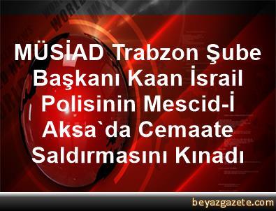 MÜSİAD Trabzon Şube Başkanı Kaan, İsrail Polisinin Mescid-İ Aksa'da Cemaate Saldırmasını Kınadı