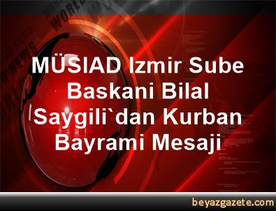 MÜSIAD Izmir Sube Baskani Bilal Saygili'dan Kurban Bayrami Mesaji