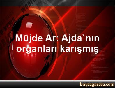 Müjde Ar: Ajda'nın organları karışmış
