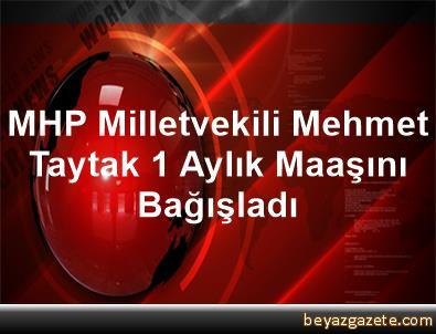 MHP Milletvekili Mehmet Taytak, 1 Aylık Maaşını Bağışladı