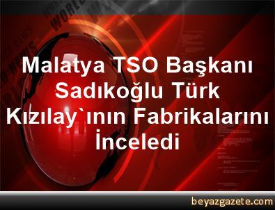 Malatya TSO Başkanı Sadıkoğlu, Türk Kızılay'ının Fabrikalarını İnceledi