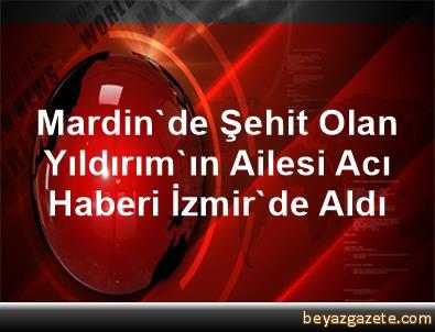 Mardin'de Şehit Olan Yıldırım'ın Ailesi Acı Haberi İzmir'de Aldı
