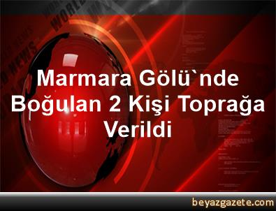 Marmara Gölü'nde Boğulan 2 Kişi Toprağa Verildi