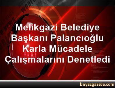 Melikgazi Belediye Başkanı Palancıoğlu, Karla Mücadele Çalışmalarını Denetledi