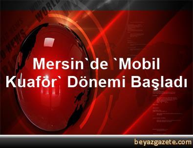 Mersin'de 'Mobil Kuaför' Dönemi Başladı