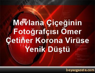 Mevlana Çiçeğinin Fotoğrafçısı Ömer Çetiner, Korona Virüse Yenik Düştü