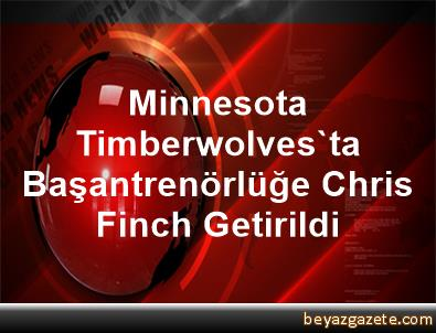 Minnesota Timberwolves'ta Başantrenörlüğe Chris Finch Getirildi
