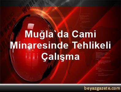Muğla'da Cami Minaresinde Tehlikeli Çalışma