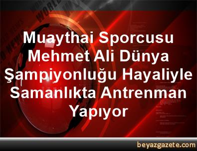 Muaythai Sporcusu Mehmet Ali, Dünya Şampiyonluğu Hayaliyle Samanlıkta Antrenman Yapıyor