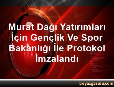 Murat Dağı Yatırımları İçin Gençlik Ve Spor Bakanlığı İle Protokol İmzalandı