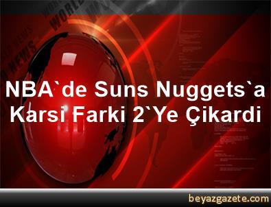 NBA'de Suns, Nuggets'a Karsi Farki 2'Ye Çikardi