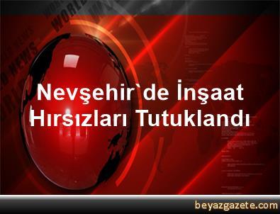 Nevşehir'de İnşaat Hırsızları Tutuklandı