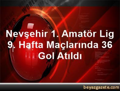 Nevşehir 1. Amatör Lig 9. Hafta Maçlarında 36 Gol Atıldı