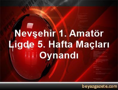 Nevşehir 1. Amatör Ligde 5. Hafta Maçları Oynandı