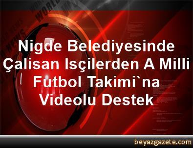 Nigde Belediyesinde Çalisan Isçilerden A Milli Futbol Takimi'na Videolu Destek