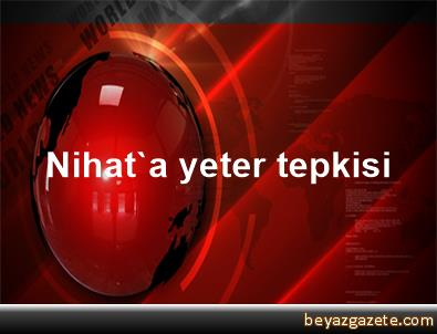Nihat'a yeter tepkisi