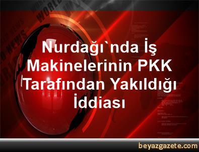 Nurdağı'nda İş Makinelerinin PKK Tarafından Yakıldığı İddiası