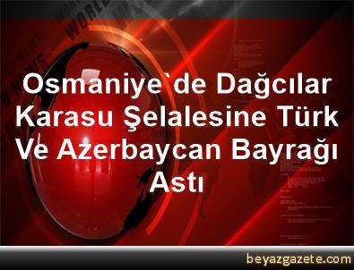 Osmaniye'de Dağcılar Karasu Şelalesine Türk Ve Azerbaycan Bayrağı Astı