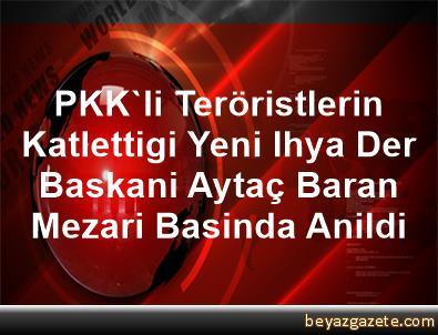 PKK'li Teröristlerin Katlettigi Yeni Ihya Der Baskani Aytaç Baran Mezari Basinda Anildi