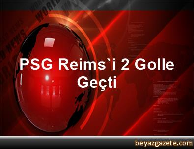 PSG, Reims'i 2 Golle Geçti