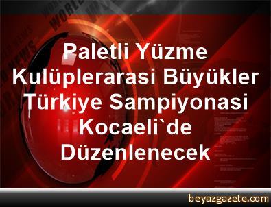 Paletli Yüzme Kulüplerarasi Büyükler Türkiye Sampiyonasi Kocaeli'de Düzenlenecek