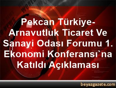 Pekcan, Türkiye-Arnavutluk Ticaret Ve Sanayi Odası Forumu 1. Ekonomi Konferansı'na Katıldı Açıklaması