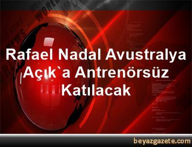 Rafael Nadal Avustralya Açık'a Antrenörsüz Katılacak