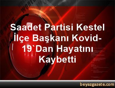 Saadet Partisi Kestel İlçe Başkanı Kovid-19'Dan Hayatını Kaybetti