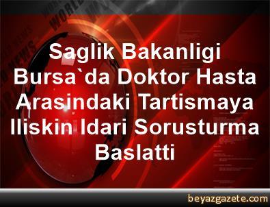 Saglik Bakanligi Bursa'da Doktor Hasta Arasindaki Tartismaya Iliskin Idari Sorusturma Baslatti