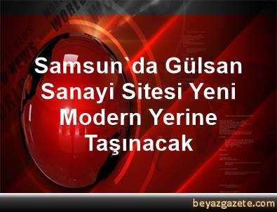 Samsun'da Gülsan Sanayi Sitesi Yeni Modern Yerine Taşınacak