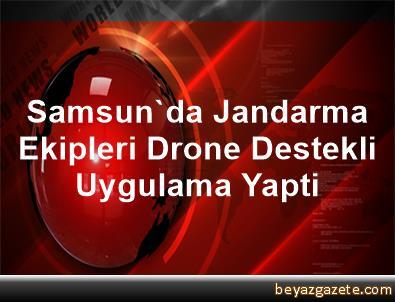 Samsun'da Jandarma Ekipleri Drone Destekli Uygulama Yapti
