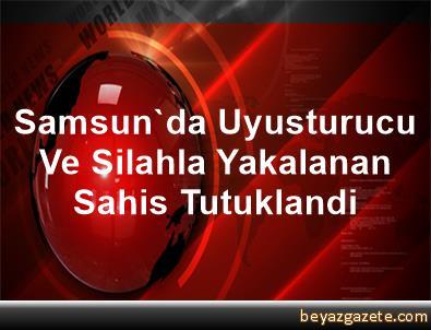 Samsun'da Uyusturucu Ve Silahla Yakalanan Sahis Tutuklandi