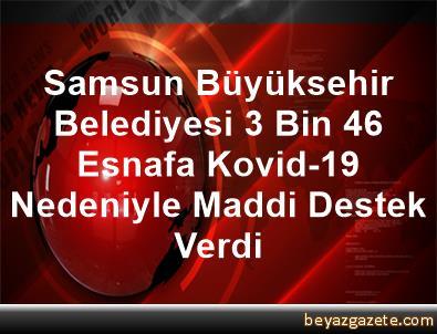 Samsun Büyüksehir Belediyesi 3 Bin 46 Esnafa Kovid-19 Nedeniyle Maddi Destek Verdi
