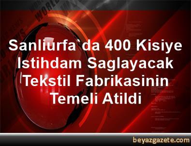 Sanliurfa'da 400 Kisiye Istihdam Saglayacak Tekstil Fabrikasinin Temeli Atildi