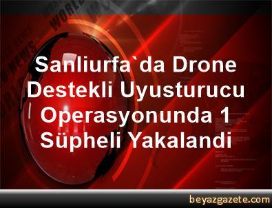 Sanliurfa'da Drone Destekli Uyusturucu Operasyonunda 1 Süpheli Yakalandi