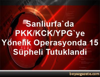 Sanliurfa'da PKK/KCK/YPG'ye Yönelik Operasyonda 15 Süpheli Tutuklandi