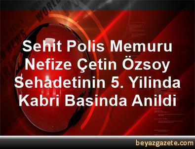 Sehit Polis Memuru Nefize Çetin Özsoy, Sehadetinin 5. Yilinda Kabri Basinda Anildi