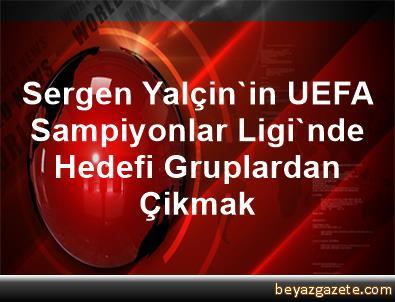 Sergen Yalçin'in UEFA Sampiyonlar Ligi'nde Hedefi Gruplardan Çikmak
