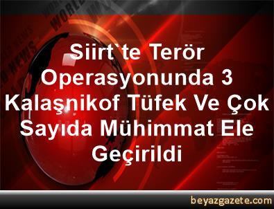 Siirt'te Terör Operasyonunda 3 Kalaşnikof Tüfek Ve Çok Sayıda Mühimmat Ele Geçirildi