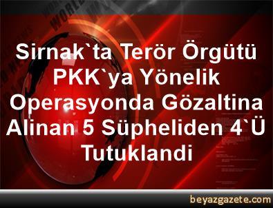 Sirnak'ta Terör Örgütü PKK'ya Yönelik Operasyonda Gözaltina Alinan 5 Süpheliden 4'Ü Tutuklandi