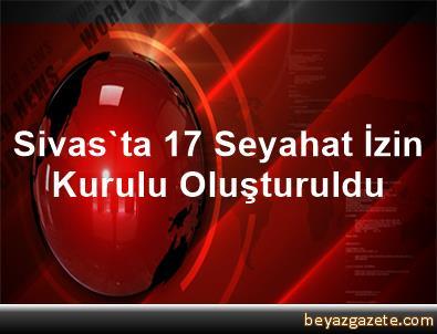 Sivas'ta 17 Seyahat İzin Kurulu Oluşturuldu