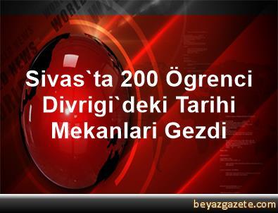 Sivas'ta 200 Ögrenci, Divrigi'deki Tarihi Mekanlari Gezdi