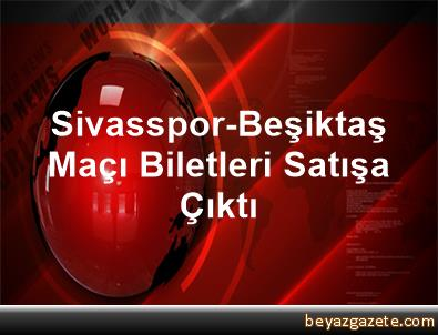 Sivasspor-Beşiktaş Maçı Biletleri Satışa Çıktı
