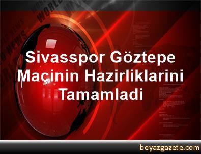 Sivasspor, Göztepe Maçinin Hazirliklarini Tamamladi