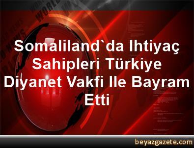 Somaliland'da Ihtiyaç Sahipleri Türkiye Diyanet Vakfi Ile Bayram Etti