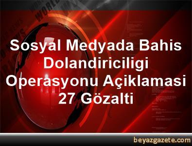 Sosyal Medyada Bahis Dolandiriciligi Operasyonu Açiklamasi 27 Gözalti
