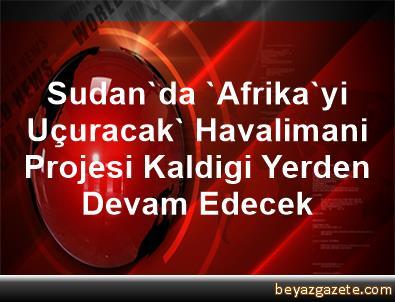 Sudan'da 'Afrika'yi Uçuracak' Havalimani Projesi Kaldigi Yerden Devam Edecek